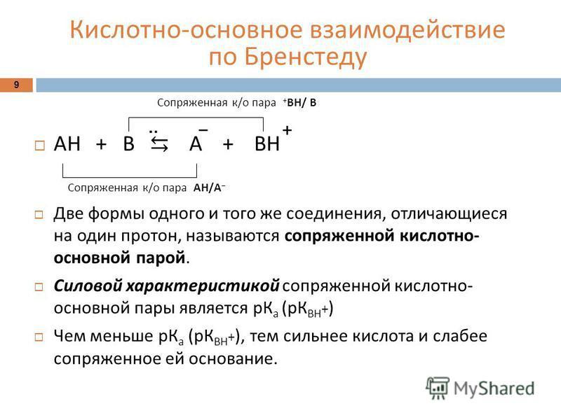 Кислотно - основное взаимодействие по Бренстеду 9 АН + В А + ВН Две формы одного и того же соединения, отличающиеся на один протон, называются сопряженной кислотно - основной парой. Силовой характеристикой сопряженной кислотно - основной пары являетс