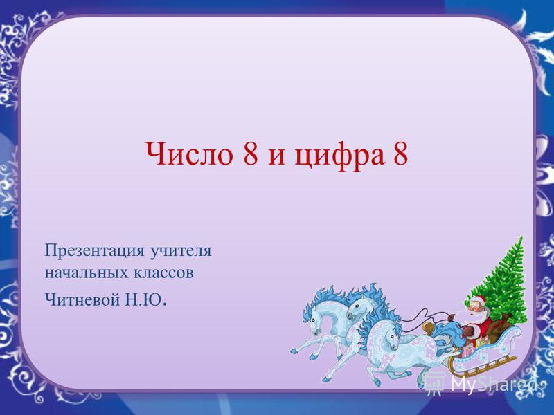 Число 8 и цифра 8 Презентация учителя начальных классов Читневой Н.Ю.