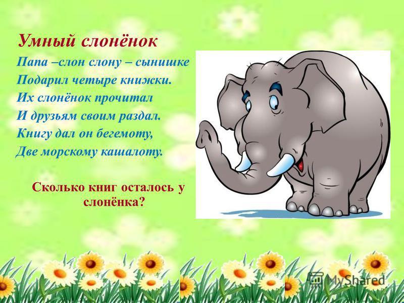 Умный слонёнок Папа –слон слону – сынишке Подарил четыре книжки. Их слонёнок прочитал И друзьям своим раздал. Книгу дал он бегемоту, Две морскому кашалоту. Сколько книг осталось у слонёнка?