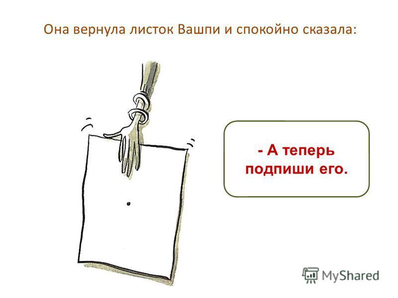 Она вернула листок Вашпи и спокойно сказала: - А теперь подпиши его.