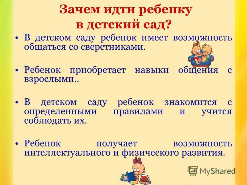Зачем идти ребенку в детский сад? В детском саду ребенок имеет возможность общаться со сверстниками. Ребенок приобретает навыки общения с взрослыми.. В детском саду ребенок знакомится с определенными правилами и учится соблюдать их. Ребенок получает