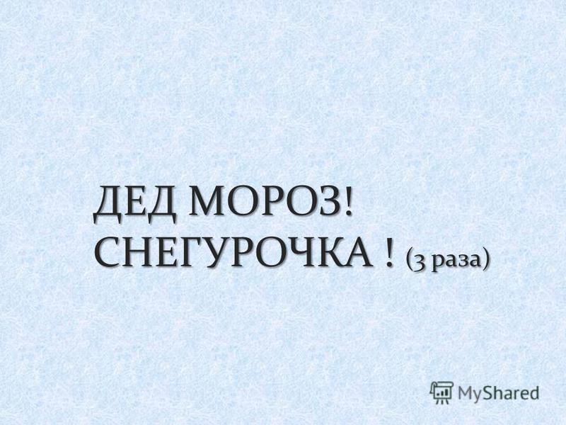 ДЕД МОРОЗ! СНЕГУРОЧКА ! (3 раза)