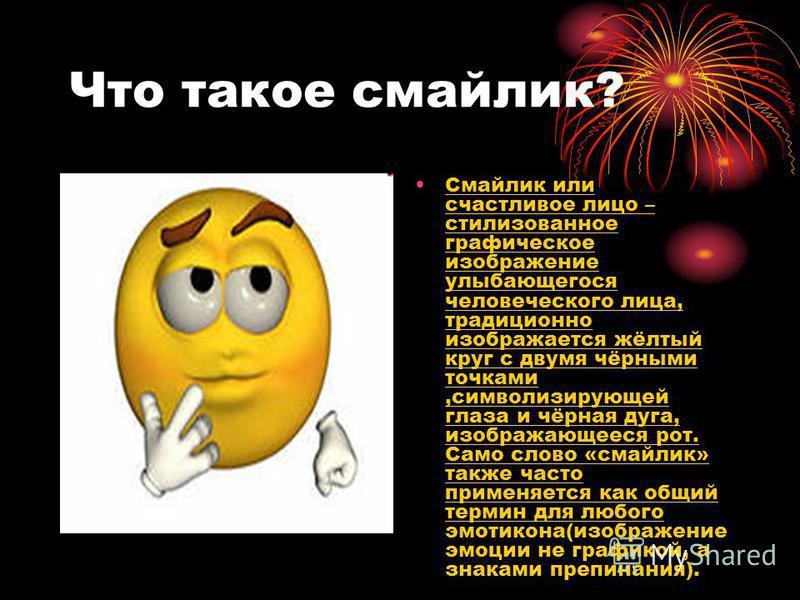 Что такое смайлик? Смайлик или счастливое лицо – стилизованное графическое изображение улыбающегося человеческого лица, традиционно изображается жёлтый круг с двумя чёрными точками,символизирующей глаза и чёрная дуга, изображающееся рот. Само слово «