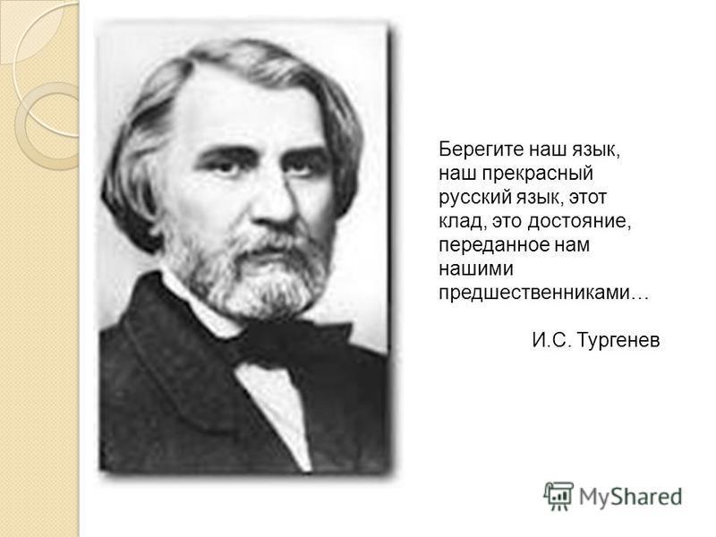 Берегите наш язык, наш прекрасный русский язык, этот клад, это достояние, переданное нам нашими предшественниками… И.С. Тургенев