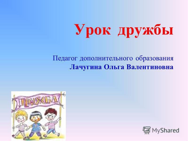 Урок дружбы Педагог дополнительного образования Лачугина Ольга Валентиновна