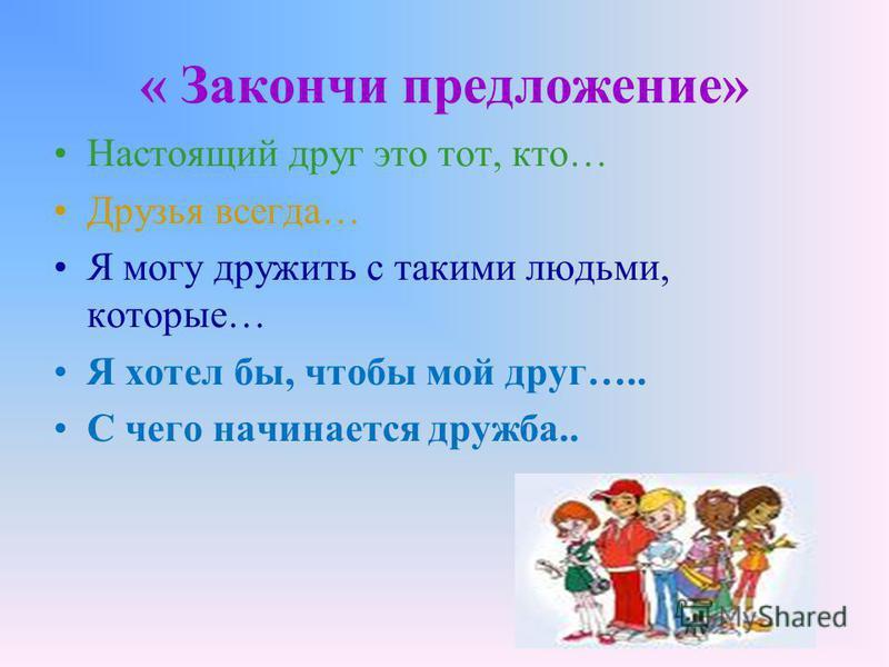 « Закончи предложение» Настоящий друг это тот, кто… Друзья всегда… Я могу дружить с такими людьми, которые… Я хотел бы, чтобы мой друг….. С чего начинается дружба..
