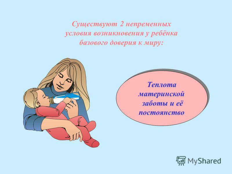 Существуют 2 непременных условия возникновения у ребёнка базового доверия к миру: Теплота материнской заботы и её постоянство Теплота материнской заботы и её постоянство