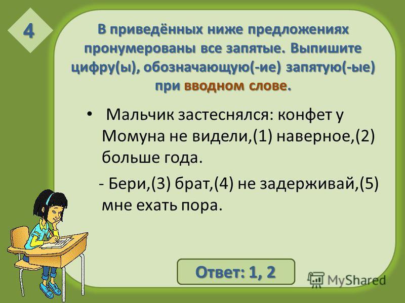 В приведённых ниже предложениях пронумерованы все запятые. Выпишите цифру(ы), обозначающую(-ие) запятую(-ые) при вводном слове. Мальчик застеснялся: конфет у Момуна не видели,(1) наверное,(2) больше года. - Бери,(3) брат,(4) не задерживай,(5) мне еха