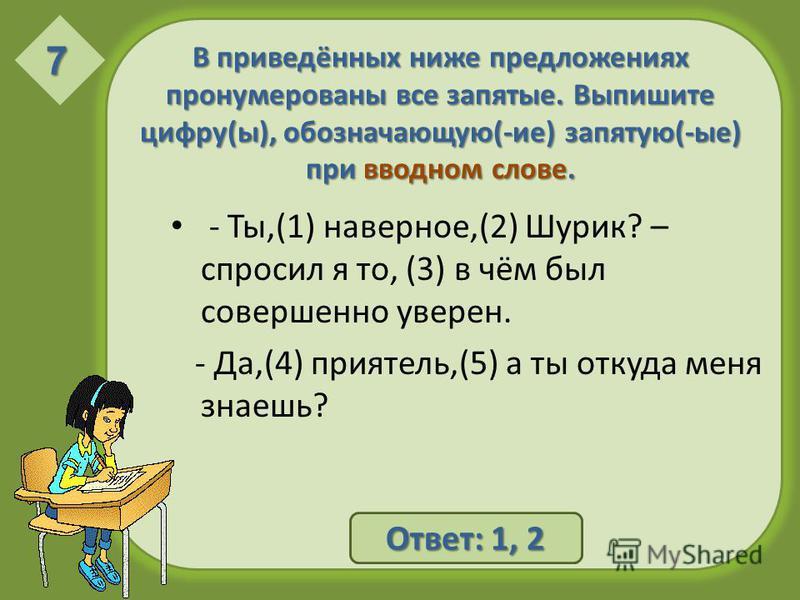 В приведённых ниже предложениях пронумерованы все запятые. Выпишите цифру(ы), обозначающую(-ие) запятую(-ые) при вводном слове. - Ты,(1) наверное,(2) Шурик? – спросил я то, (3) в чём был совершенно уверен. - Да,(4) приятель,(5) а ты откуда меня знаеш