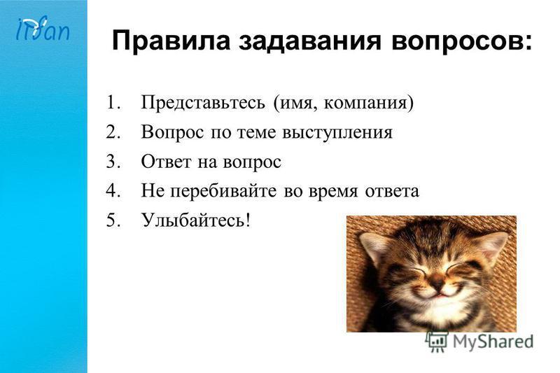 Правила задавания вопросов: 1. Представьтесь (имя, компания) 2. Вопрос по теме выступления 3. Ответ на вопрос 4. Не перебивайте во время ответа 5.Улыбайтесь!