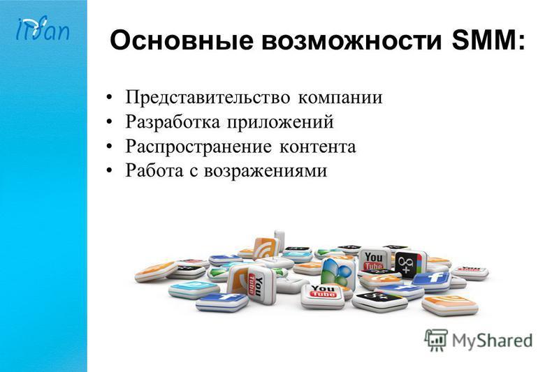 Основные возможности SMM: Представительство компании Разработка приложений Распространение контента Работа с возражениями