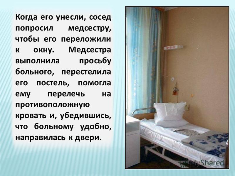 Когда его унесли, сосед попросил медсестру, чтобы его переложили к окну. Медсестра выполнила просьбу больного, перестелила его постель, помогла ему перелечь на противоположную кровать и, убедившись, что больному удобно, направилась к двери.