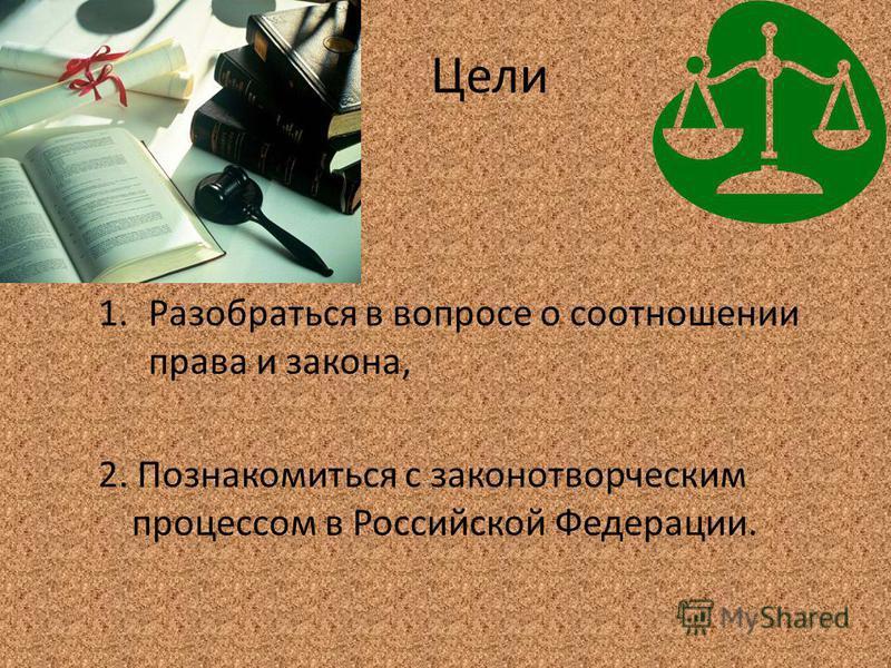 Цели 1. Разобраться в вопросе о соотношении права и закона, 2. Познакомиться с законотворческим процессом в Российской Федерации.