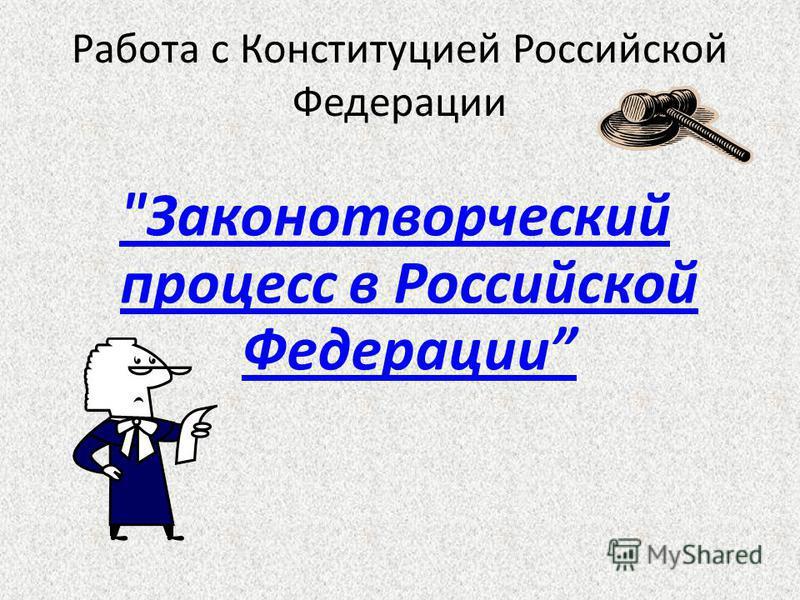 Работа с Конституцией Российской Федерации Законотворческий процесс в Российской Федерации
