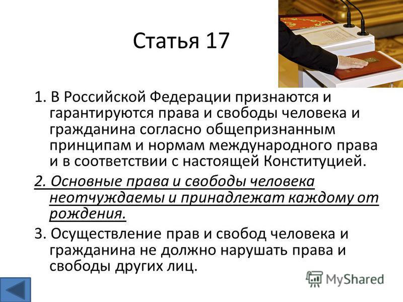 Статья 17 1. В Российской Федерации признаются и гарантируются права и свободы человека и гражданина согласно общепризнанным принципам и нормам международного права и в соответствии с настоящей Конституцией. 2. Основные права и свободы человека неотч