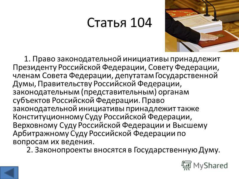 Статья 104 1. Право законодательной инициативы принадлежит Президенту Российской Федерации, Совету Федерации, членам Совета Федерации, депутатам Государственной Думы, Правительству Российской Федерации, законодательным (представительным) органам субъ
