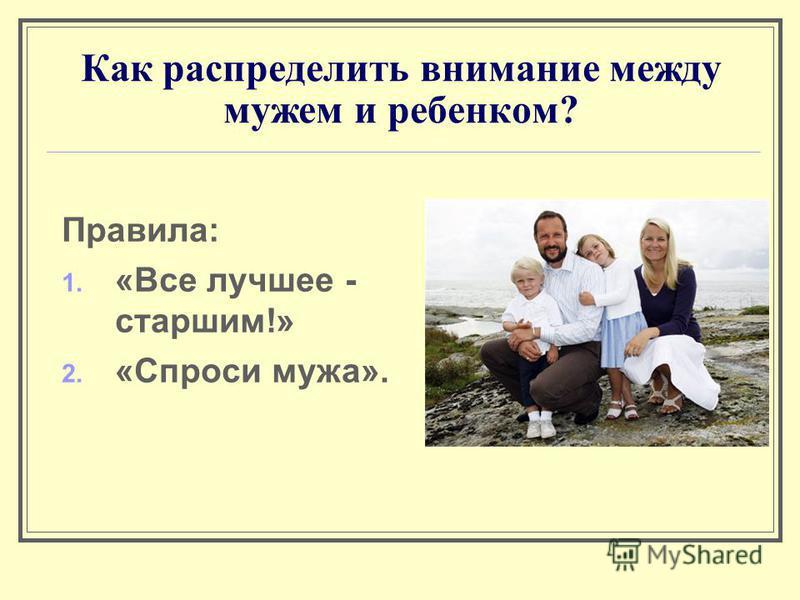 Как распределить внимание между мужем и ребенком? Правила: 1. «Все лучшее - старшим!» 2. «Спроси мужа».