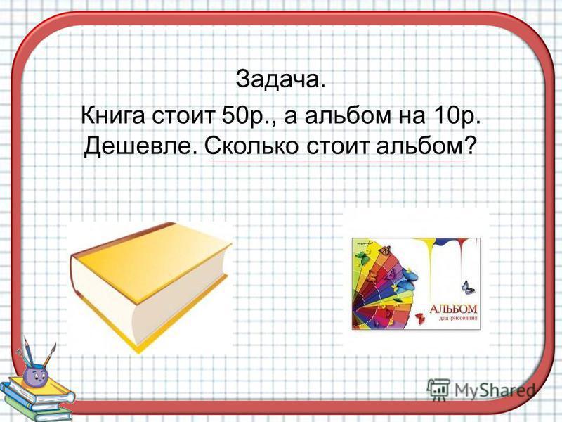 Задача. Книга стоит 50 р., а альбом на 10 р. Дешевле. Сколько стоит альбом?
