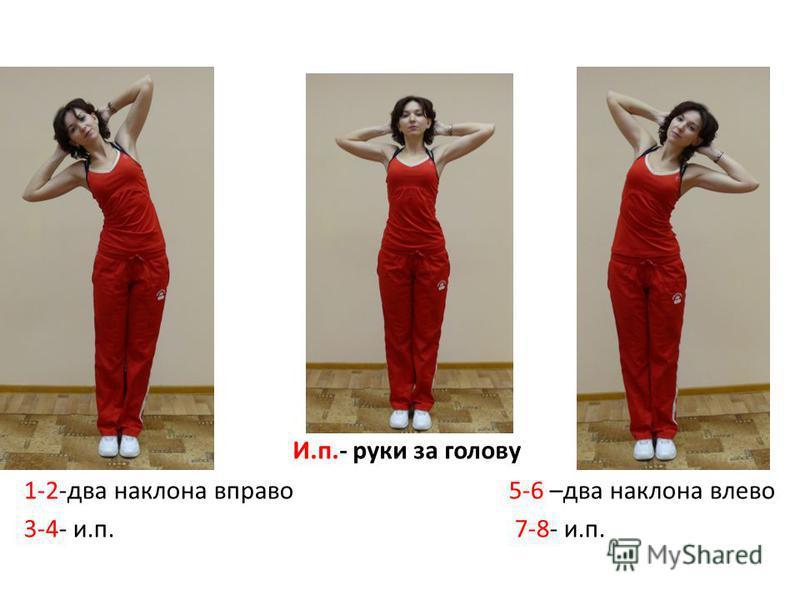 И.п.- руки за голову 1-2-два наклона вправо 5-6 –два наклона влево 3-4- и.п. 7-8- и.п.