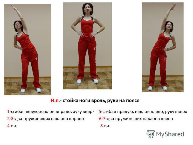 И.п.- стойка ноги врозь, руки на поясе 1-сгибая левую,наклон вправо, руку вверх 5-сгибая правую, наклон влево, руку вверх 2-3-два пружинящих наклона вправо 6-7-два пружинящих наклона влево 4-и.п 8-и.п