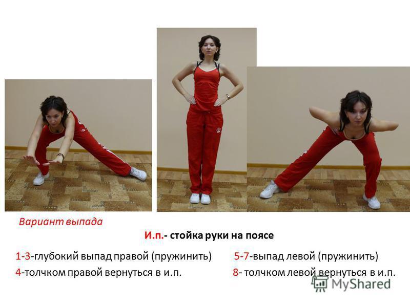 Вариант выпада И.п.- стойка руки на поясе 1-3-глубокий выпад правой (пружинить) 5-7-выпад левой (пружинить) 4-толчком правой вернуться в и.п. 8- толчком левой вернуться в и.п.