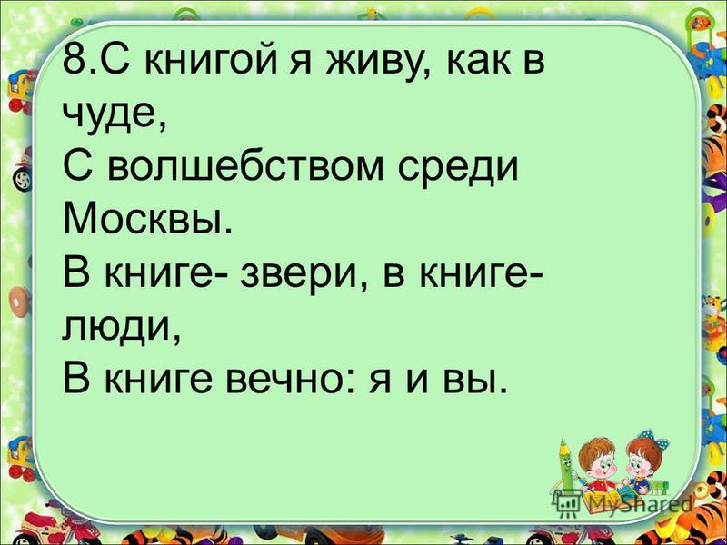 8. С книгой я живу, как в чуде, С волшебством среди Москвы. В книге- звери, в книге- люди, В книге вечно: я и вы.