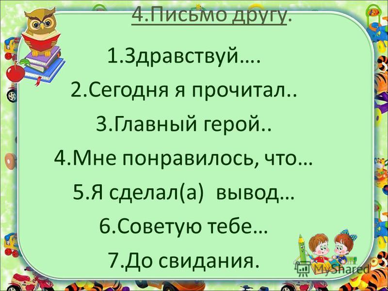 4. Письмо другу. 1.Здравствуй…. 2. Сегодня я прочитал.. 3. Главный герой.. 4. Мне понравилось, что… 5. Я сделал(а) вывод… 6. Советую тебе… 7. До свидания.