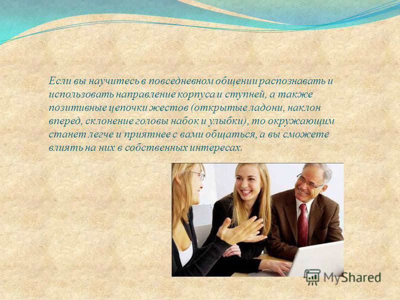 Если вы научитесь в повседневном общении распознавать и использовать направление корпуса и ступней, а также позитивные цепочки жестов (открытые ладони, наклон вперед, склонение головы набок и улыбки), то окружающим станет легче и приятнее с вами обща