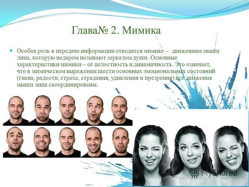 Глава 2. Мимика Особая роль в передаче информации отводится мимике – движениям мышц лица, которую недаром называют зеркалом души. Основные характеристики мимики – её целостность и динамичность. Это означает, что в мимическом выражении шести основных