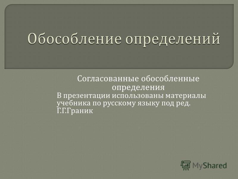 Согласованные обособленные определения В презентации использованы материалы учебника по русскому языку под ред. Г. Г. Граник
