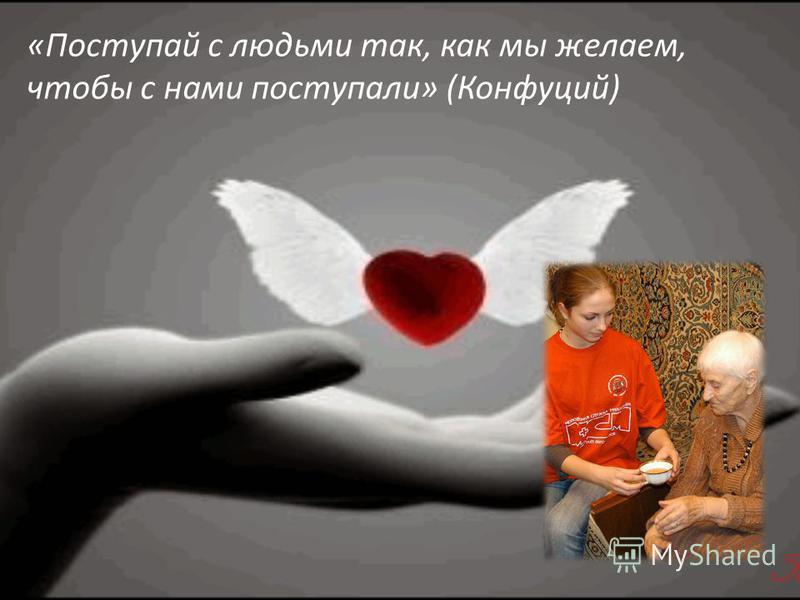«Поступай с людьми так, как мы желаем, чтобы с нами поступали» (Конфуций)