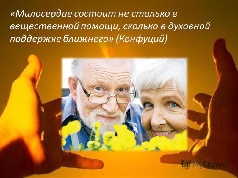 «Милосердие состоит не столько в вещественной помощи, сколько в духовной поддержке ближнего» (Конфуций)