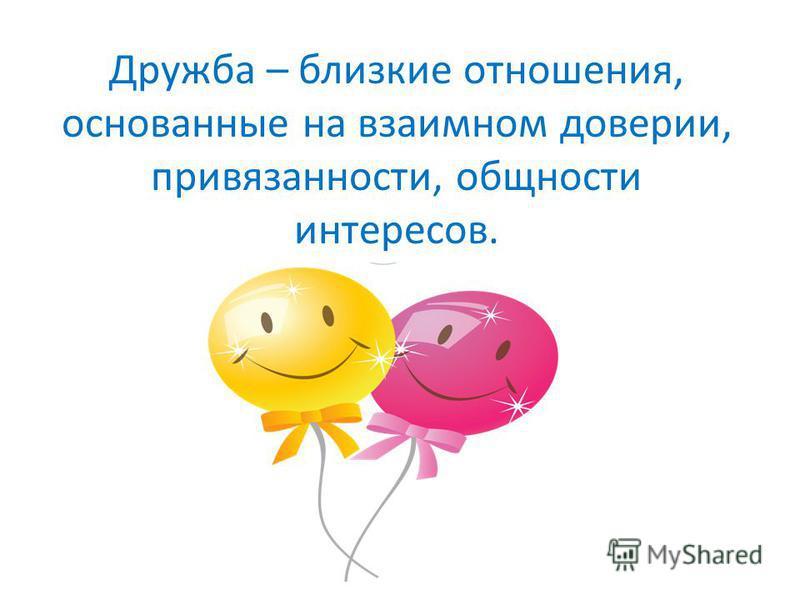 Дружба – близкие отношения, основанные на взаимном доверии, привязанности, общности интересов.
