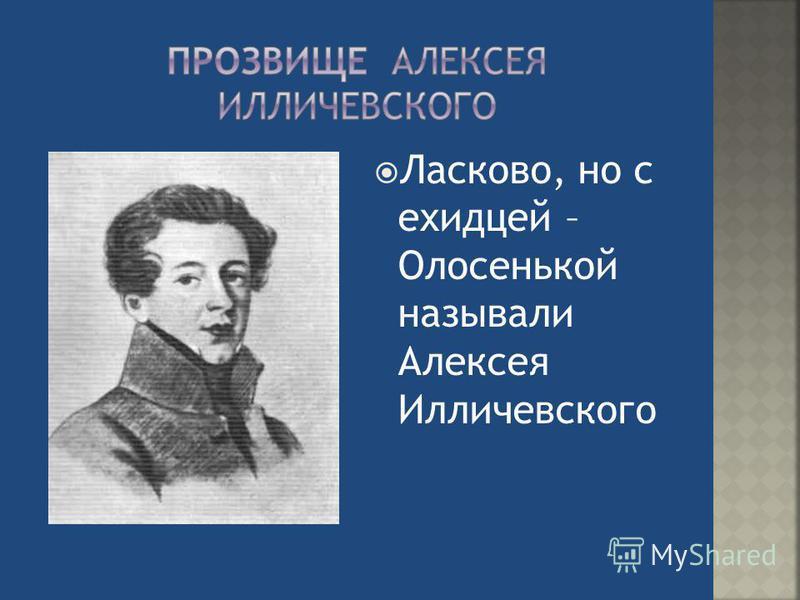 Ласково, но с ехидцей – Олосенькой называли Алексея Илличевского