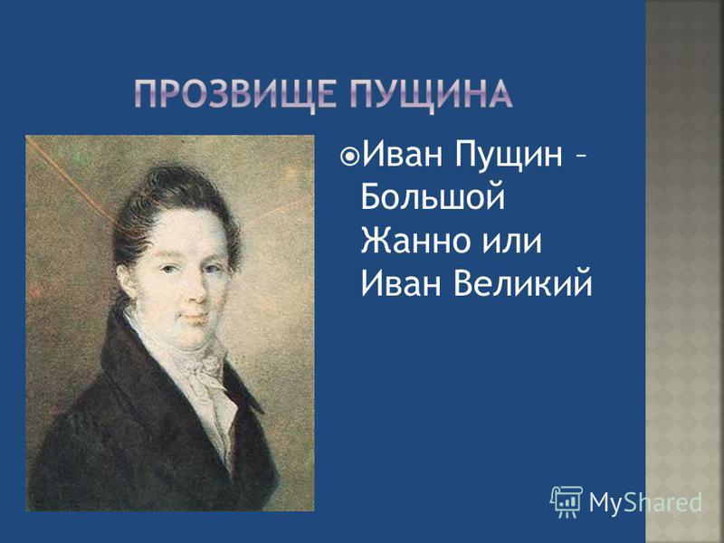 Иван Пущин – Большой Жанно или Иван Великий