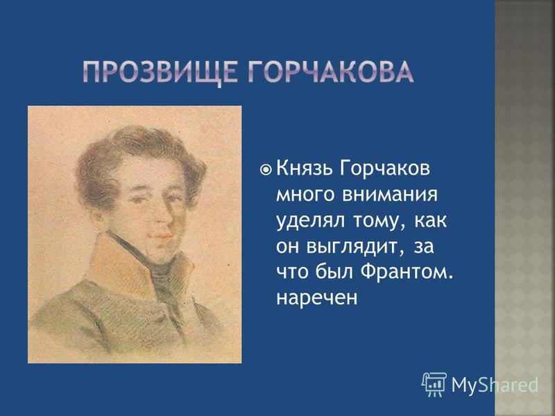 Князь Горчаков много внимания уделял тому, как он выглядит, за что был Франтом. наречен