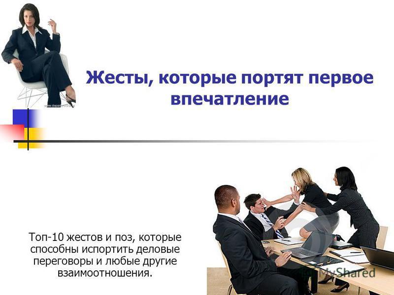 Жесты, которые портят первое впечатление Топ-10 жестов и поз, которые способны испортить деловые переговоры и любые другие взаимоотношения.
