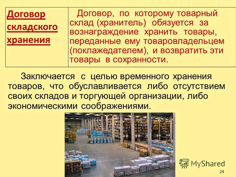 24 Договор складского хранения Договор, по которому товарный склад (хранитель) обязуется за вознаграждение хранить товары, переданные ему товаровладельцем (поклажедателем), и возвратить эти товары в сохранности. Заключается с целью временного хранени