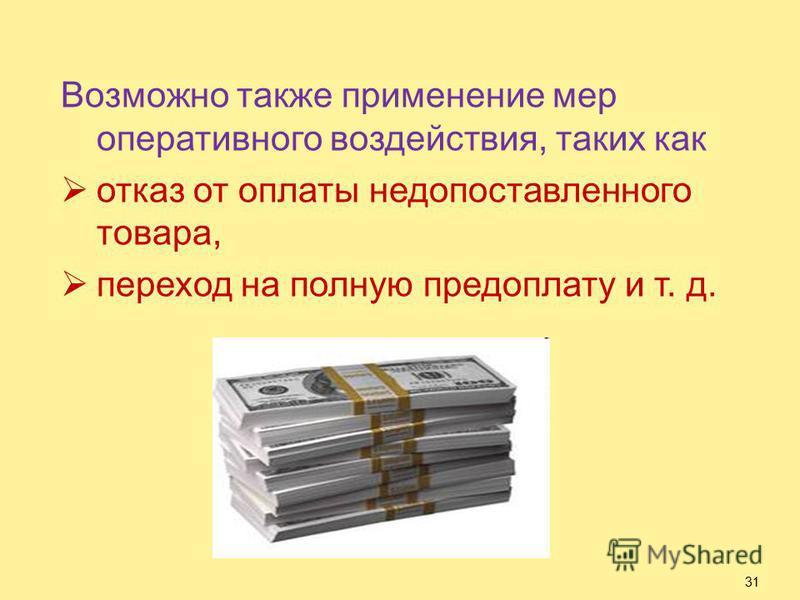 Возможно также применение мер оперативного воздействия, таких как отказ от оплаты недопоставленного товара, переход на полную предоплату и т. д. 31