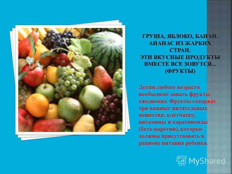 Детям любого возраста необходимо давать фрукты ежедневно. Фрукты содержат три важных питательных вещества: клетчатку, витамины и каротиноиды (бета-каротин), которые должны присутствовать в рационе питания ребенка.