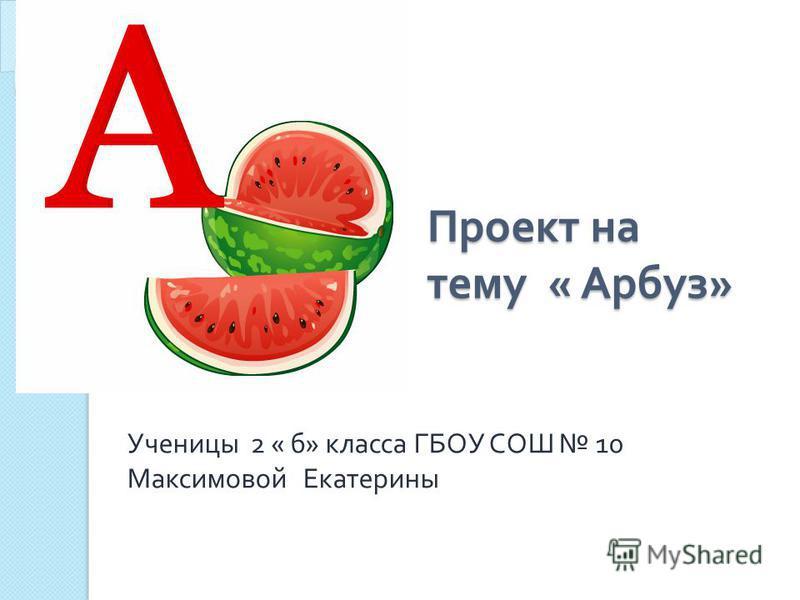 Проект на тему « Арбуз » Ученицы 2 « б » класса ГБОУ СОШ 10 Максимовой Екатерины
