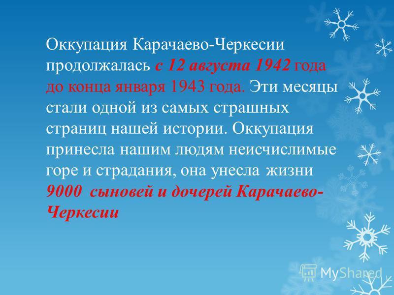 Оккупация Карачаево-Черкесии продолжалась с 12 августа 1942 года до конца января 1943 года. Эти месяцы стали одной из самых страшных страниц нашей истории. Оккупация принесла нашим людям неисчислимые горе и страдания, она унесла жизни 9000 сыновей и
