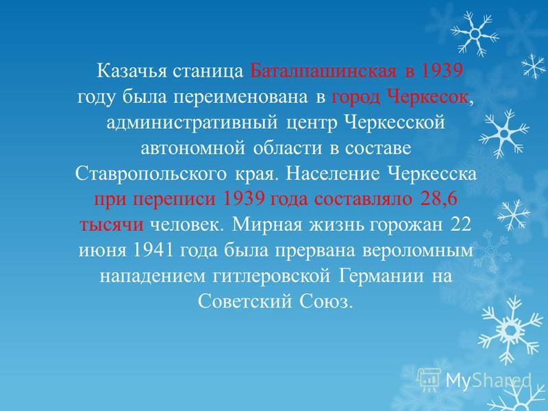 Казачья станица Баталпашинская в 1939 году была переименована в город Черкесок, административный центр Черкесской автономной области в составе Ставропольского края. Население Черкесска при переписи 1939 года составляло 28,6 тысячи человек. Мирная жи