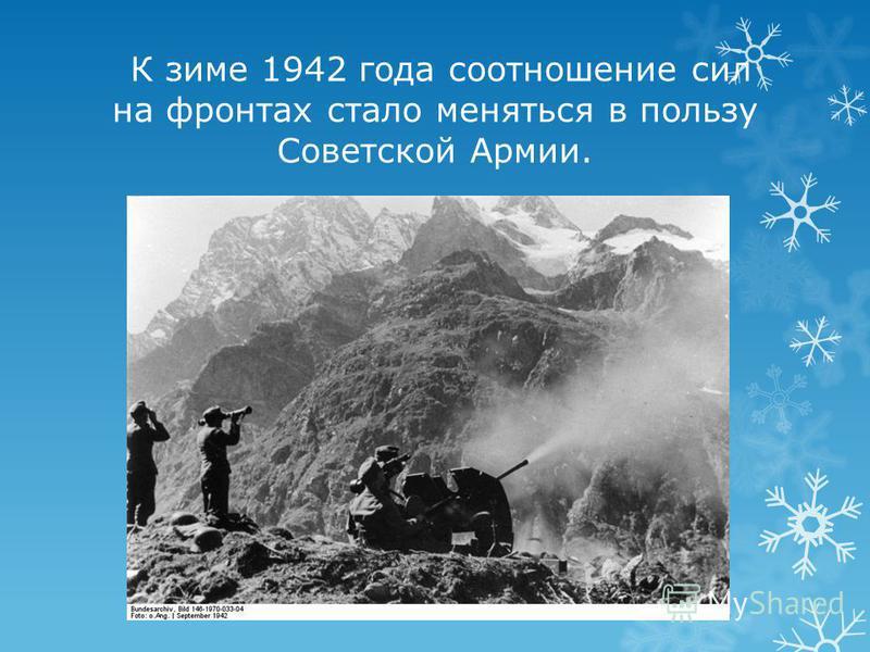 К зиме 1942 года соотношение сил на фронтах стало меняться в пользу Советской Армии.
