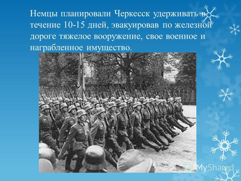 Немцы планировали Черкесск удерживать в течение 10-15 дней, эвакуировав по железной дороге тяжелое вооружение, свое военное и награбленное имущество.
