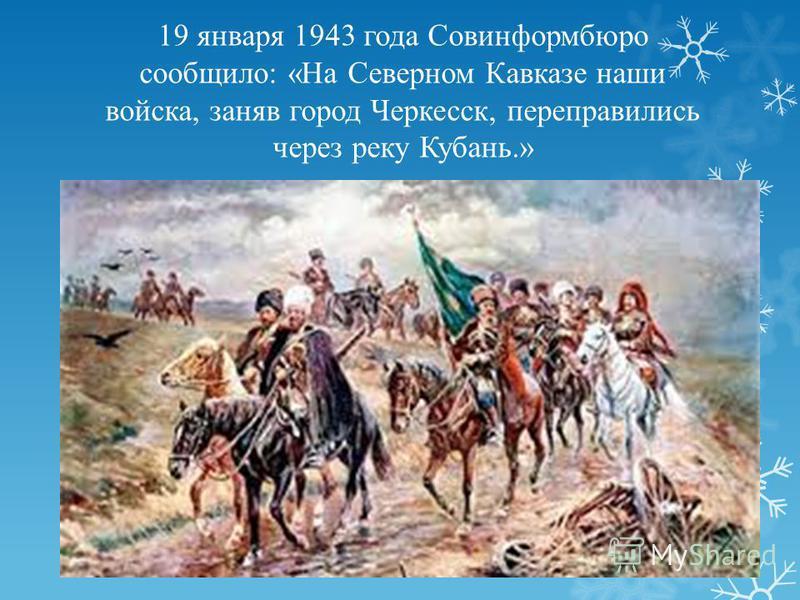 19 января 1943 года Совинформбюро сообщило: «На Северном Кавказе наши войска, заняв город Черкесск, переправились через реку Кубань.»