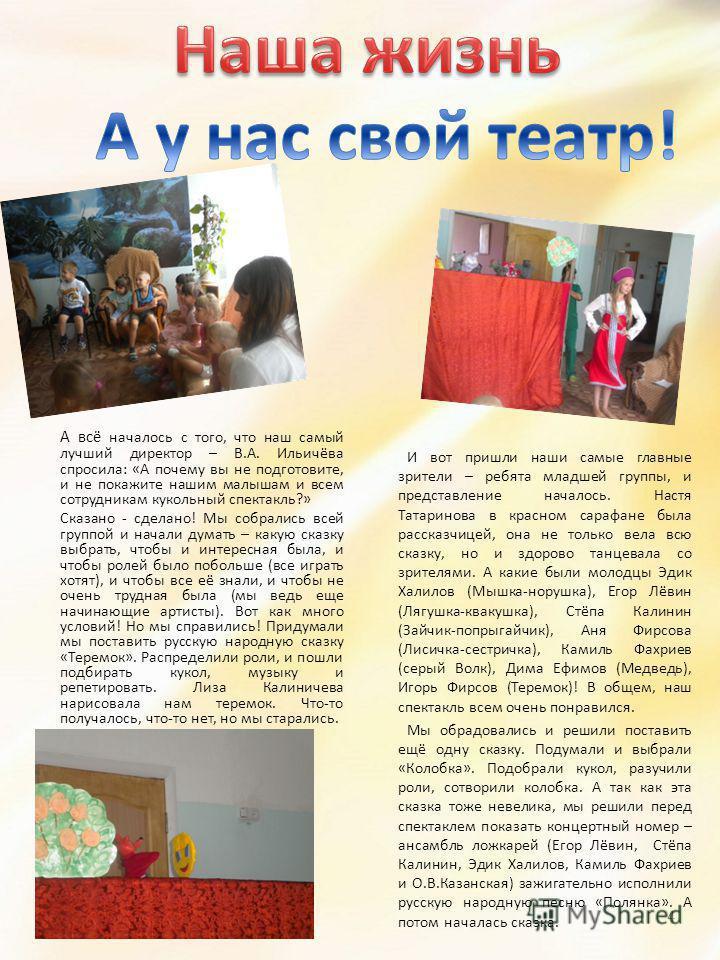 А всё началось с того, что наш самый лучший директор – В.А. Ильичёва спросила: «А почему вы не подготовите, и не покажите нашим малышам и всем сотрудникам кукольный спектакль?» Сказано - сделано! Мы собрались всей группой и начали думать – какую сказ
