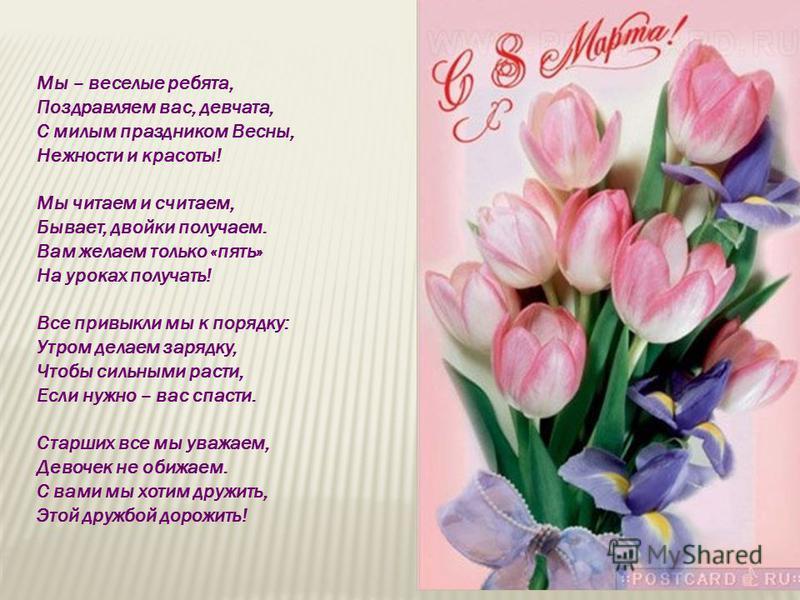 Мы – веселые ребята, Поздравляем вас, девчата, С милым праздником Весны, Нежности и красоты! Мы читаем и считаем, Бывает, двойки получаем. Вам желаем только «пять» На уроках получать! Все привыкли мы к порядку: Утром делаем зарядку, Чтобы сильными ра
