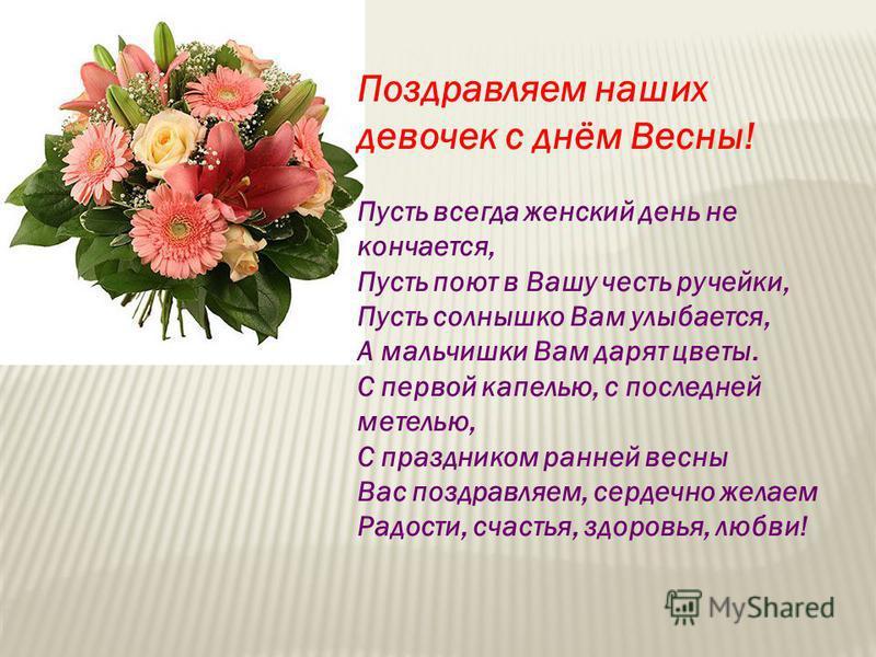 Поздравляем наших девочек с днём Весны! Пусть всегда женский день не кончается, Пусть поют в Вашу честь ручейки, Пусть солнышко Вам улыбается, А мальчишки Вам дарят цветы. С первой капелью, с последней метелью, С праздником ранней весны Вас поздравля