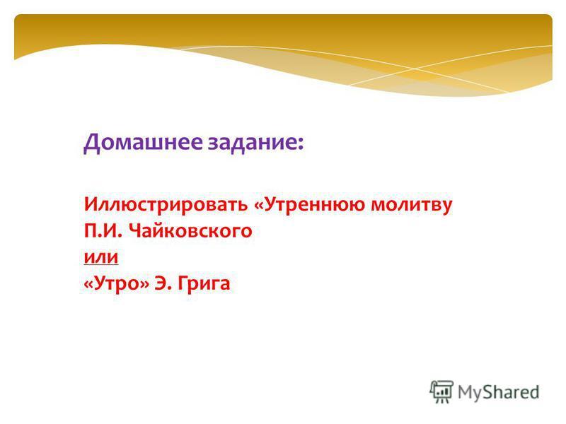 Домашнее задание: Иллюстрировать «Утреннюю молитву П.И. Чайковского или «Утро» Э. Грига